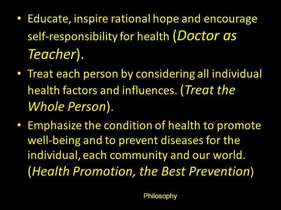 Educate, inspire rational hope and encourage self-responsibility for health (Doctor as Teacher).