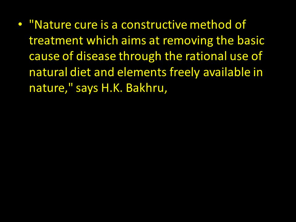 Nature cure is a constructive method of treatment which aims at removing the basic cause of disease through the rational use of natural diet and elements freely available in nature, says H.K.