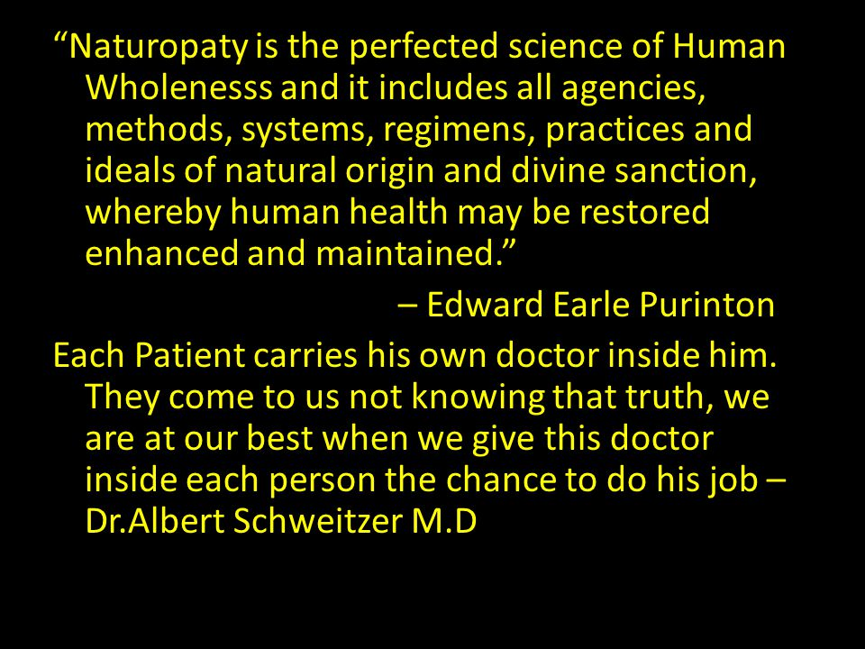 Naturopaty is the perfected science of Human Wholenesss and it includes all agencies, methods, systems, regimens, practices and ideals of natural origin and divine sanction, whereby human health may be restored enhanced and maintained. – Edward Earle Purinton Each Patient carries his own doctor inside him.