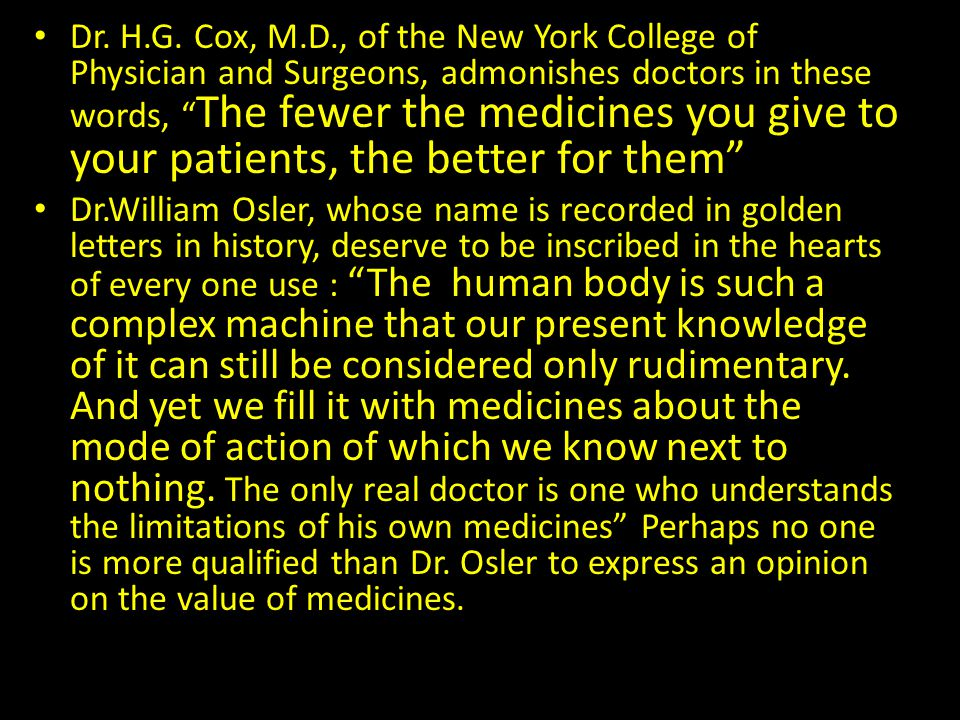 Dr. H.G. Cox, M.D., of the New York College of Physician and Surgeons, admonishes doctors in these words, The fewer the medicines you give to your patients, the better for them