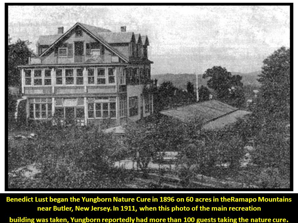 Benedict Lust began the Yungborn Nature Cure in 1896 on 60 acres in theRamapo Mountains near Butler, New Jersey.