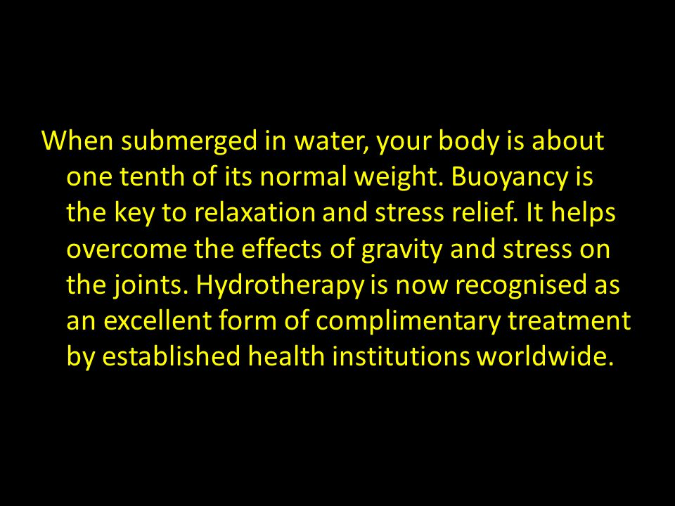 When submerged in water, your body is about one tenth of its normal weight.