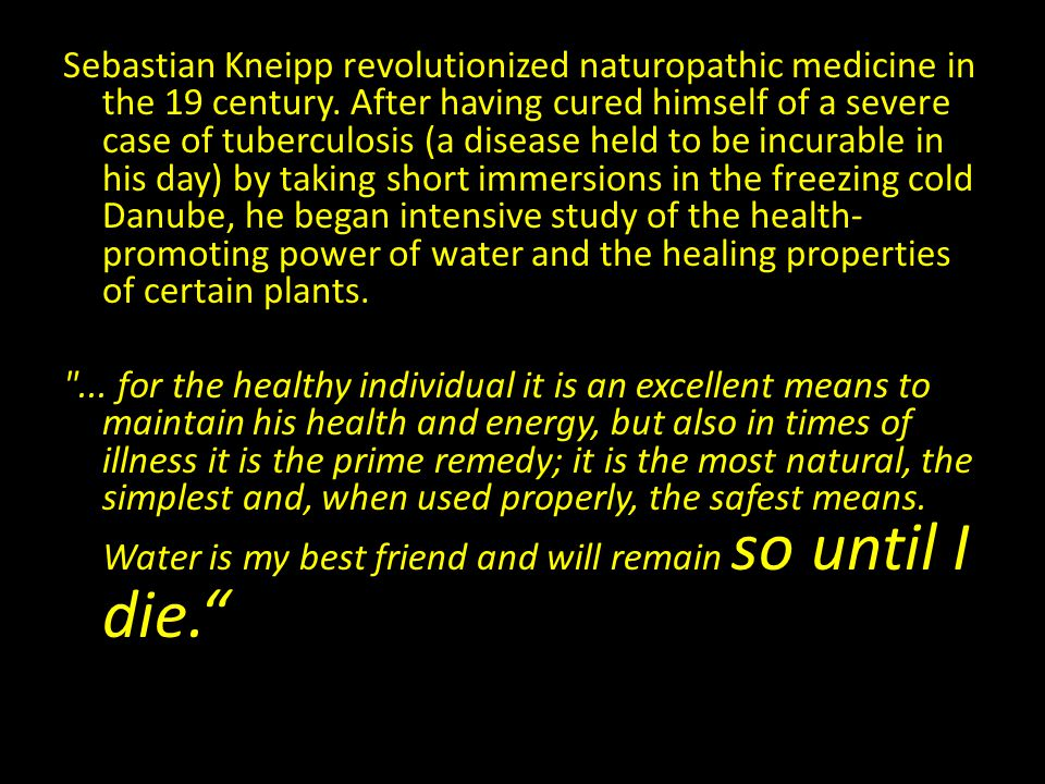 Sebastian Kneipp revolutionized naturopathic medicine in the 19 century. After having cured himself of a severe case of tuberculosis (a disease held to be incurable in his day) by taking short immersions in the freezing cold Danube, he began intensive study of the health-promoting power of water and the healing properties of certain plants.