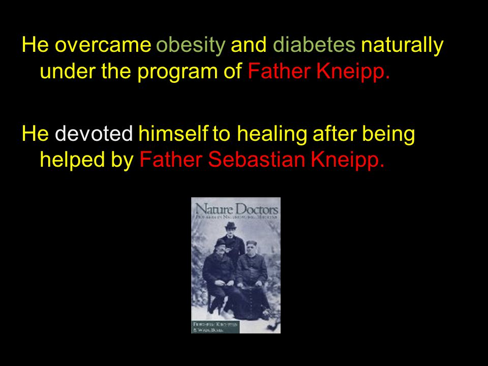 He overcame obesity and diabetes naturally under the program of Father Kneipp.
