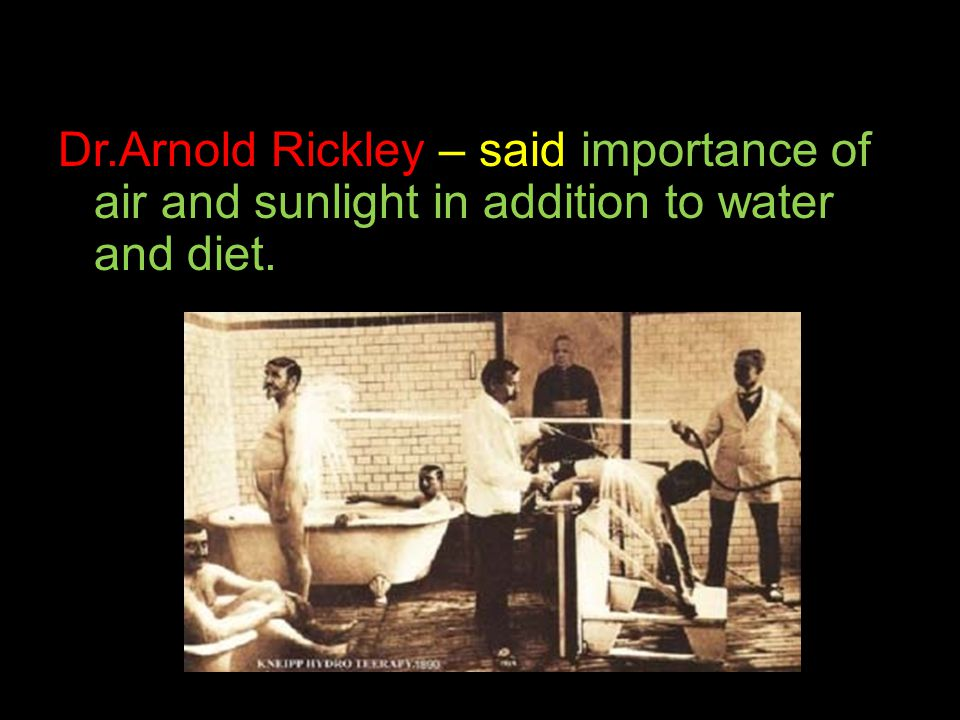 Dr.Arnold Rickley – said importance of air and sunlight in addition to water and diet.