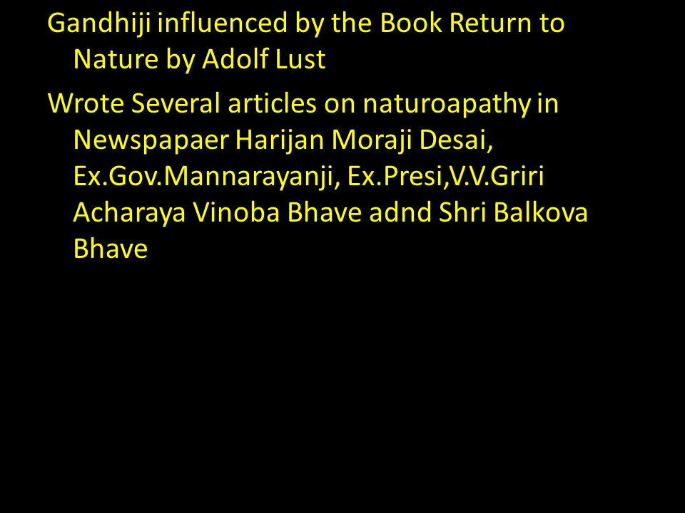 Gandhiji influenced by the Book Return to Nature by Adolf Lust Wrote Several articles on naturoapathy in Newspapaer Harijan Moraji Desai, Ex.Gov.Mannarayanji, Ex.Presi,V.V.Griri Acharaya Vinoba Bhave adnd Shri Balkova Bhave