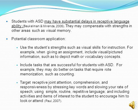 Students with ASD may have substantial delays in receptive language ability (Beukelman & Mirenda, 2005). They may compensate with strengths in other areas such as visual memory.