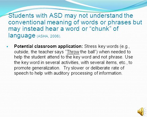 Students with ASD may not understand the conventional meaning of words or phrases but may instead hear a word or chunk of language (ASHA, 2006).