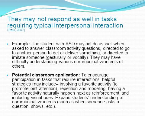 They may not respond as well in tasks requiring typical interpersonal interaction (Paul, 2007)