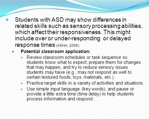 Students with ASD may show differences in related skills such as sensory processing abilities, which affect their responsiveness. This might include over or under-responding or delayed response times (ASHA, 2006).