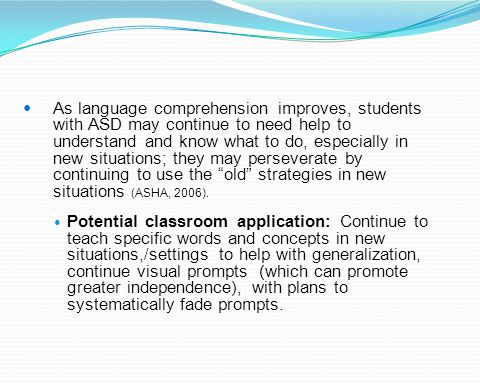 As language comprehension improves, students with ASD may continue to need help to understand and know what to do, especially in new situations; they may perseverate by continuing to use the old strategies in new situations (ASHA, 2006).