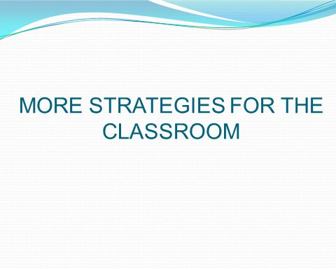 MORE STRATEGIES FOR THE CLASSROOM