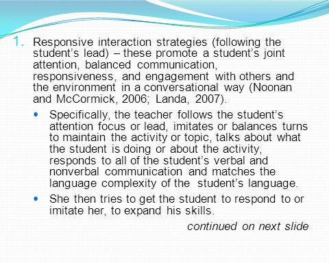 Responsive interaction strategies (following the student's lead) – these promote a student's joint attention, balanced communication, responsiveness, and engagement with others and the environment in a conversational way (Noonan and McCormick, 2006; Landa, 2007).