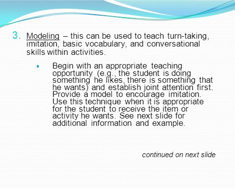 Modeling – this can be used to teach turn-taking, imitation, basic vocabulary, and conversational skills within activities.