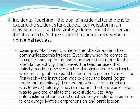 Incidental Teaching – the goal of incidental teaching is to expand the student's language or conversation in an activity of interest. This strategy differs from the others in that it is used after the student has produced a verbal or nonverbal request.