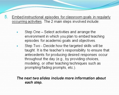 Embed instructional episodes for classroom goals in regularly occurring activities. The 2 main steps involved include: