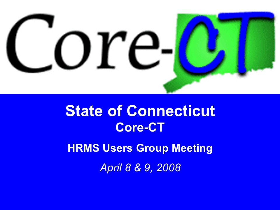 State of Connecticut Core-CT HRMS Users Group Meeting