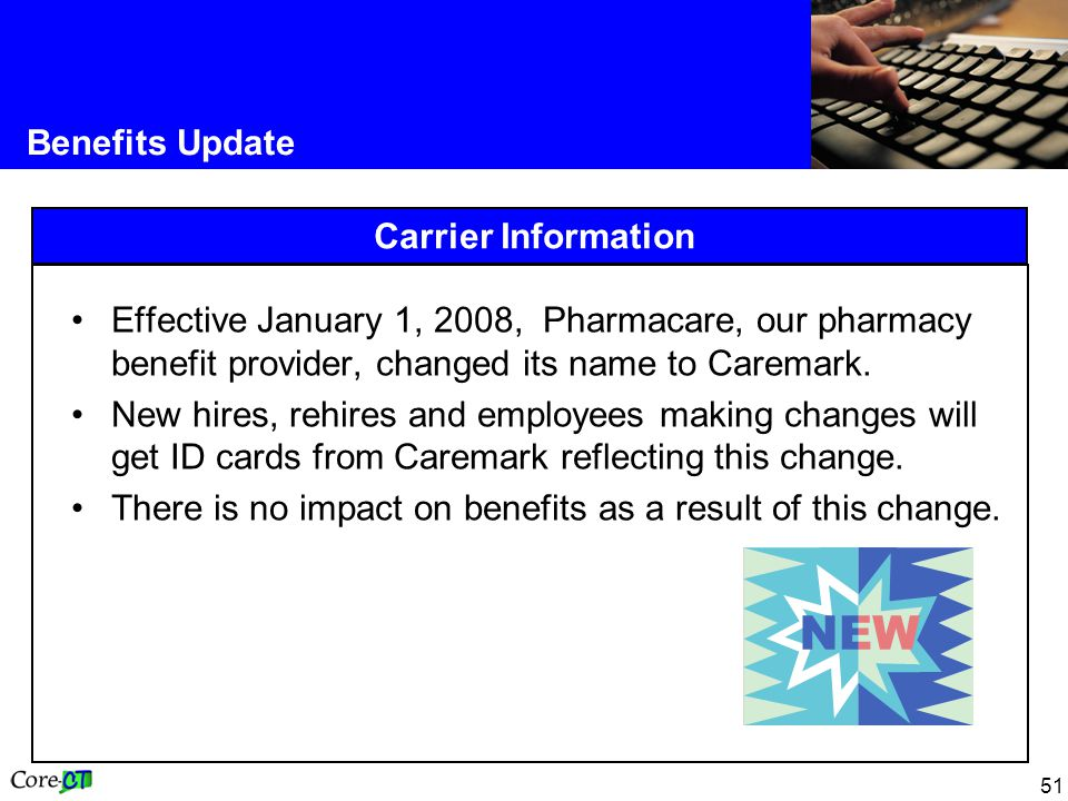 Benefits Update Carrier Information. Effective January 1, 2008, Pharmacare, our pharmacy benefit provider, changed its name to Caremark.