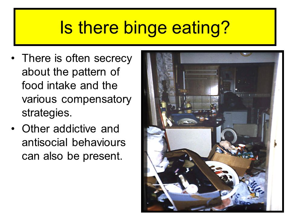 Is there binge eating There is often secrecy about the pattern of food intake and the various compensatory strategies.