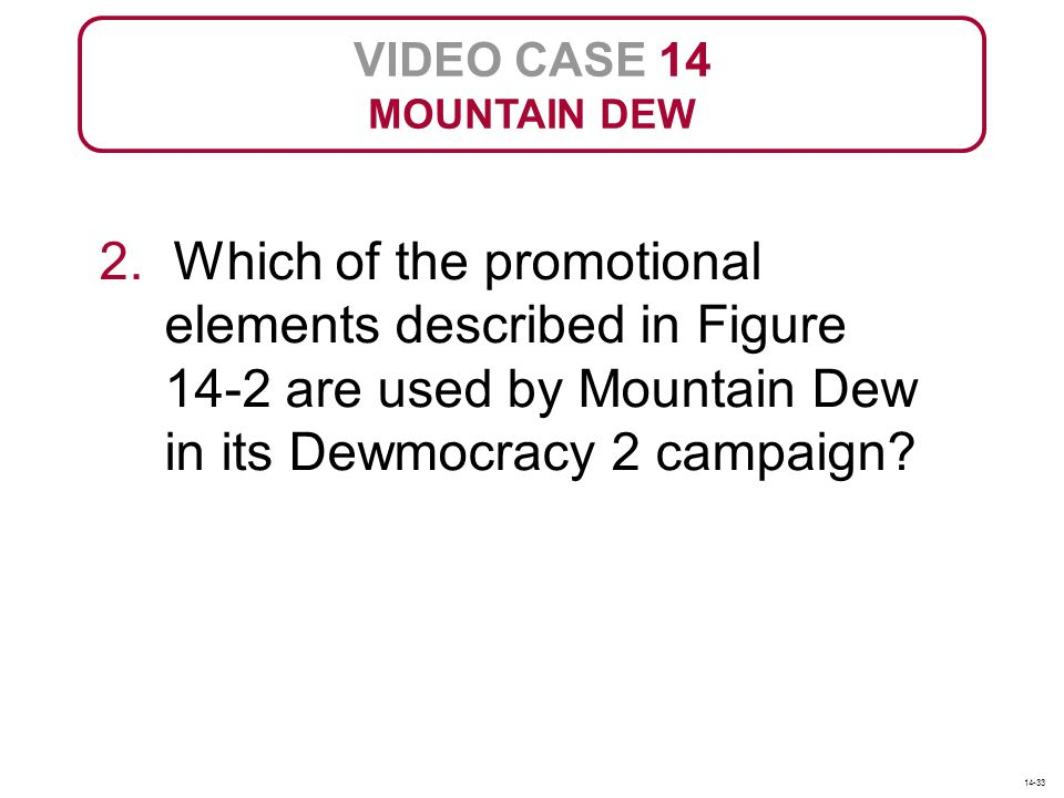 VIDEO CASE 14 MOUNTAIN DEW. 2. Which of the promotional elements described in Figure 14-2 are used by Mountain Dew in its Dewmocracy 2 campaign