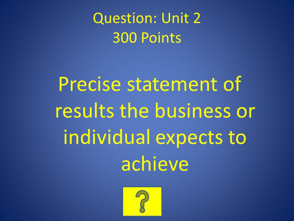 Question: Unit 2 300 Points Precise statement of results the business or individual expects to achieve.