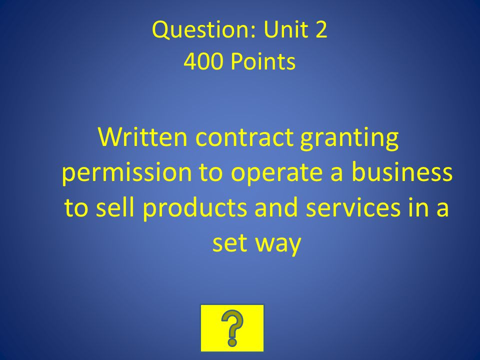 Question: Unit 2 400 Points Written contract granting permission to operate a business to sell products and services in a set way.