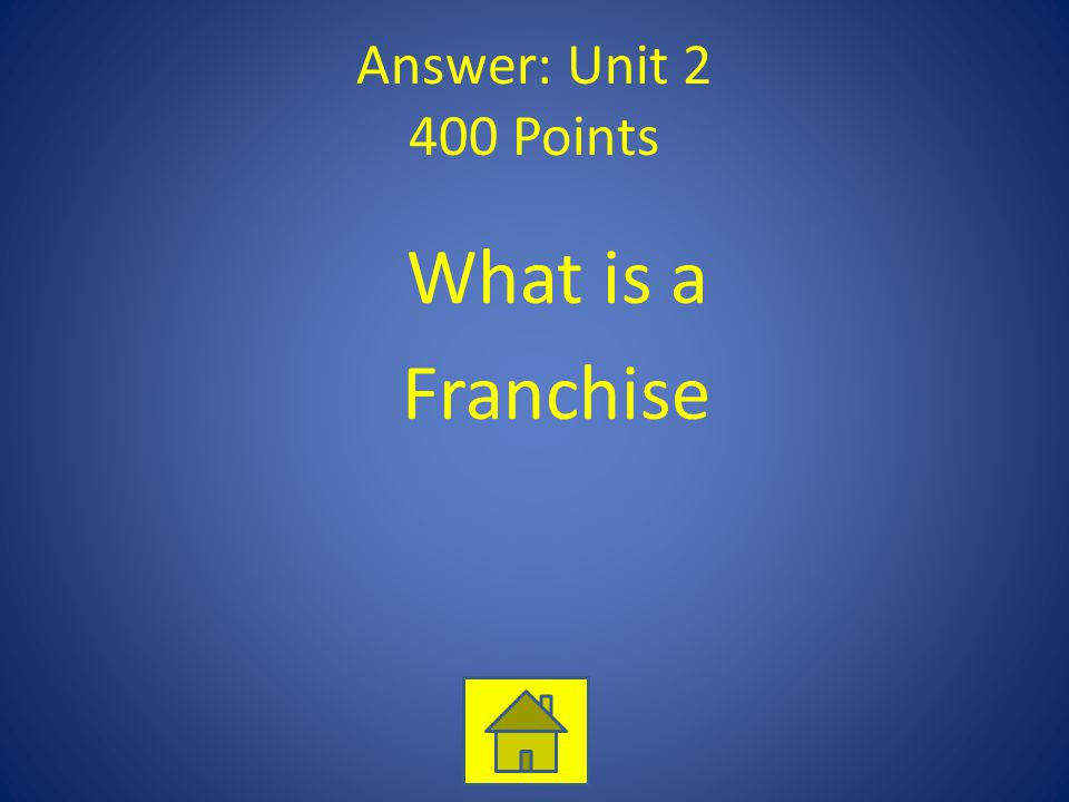 Answer: Unit 2 400 Points What is a Franchise