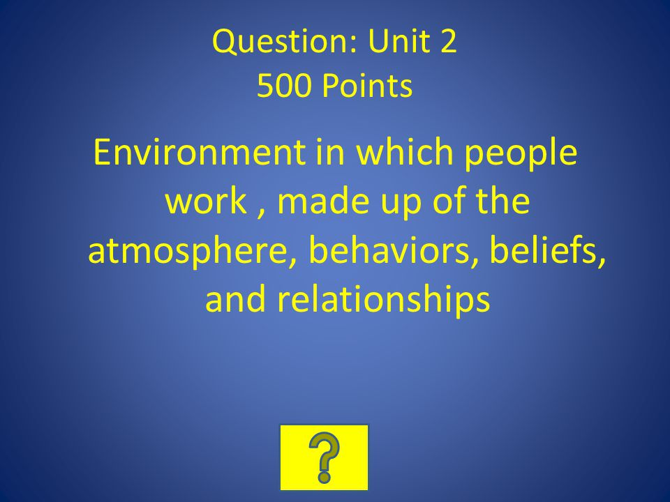 Question: Unit 2 500 Points Environment in which people work , made up of the atmosphere, behaviors, beliefs, and relationships.