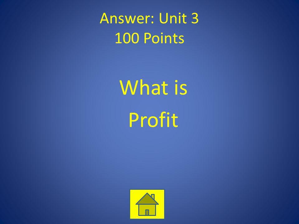Answer: Unit 3 100 Points What is Profit