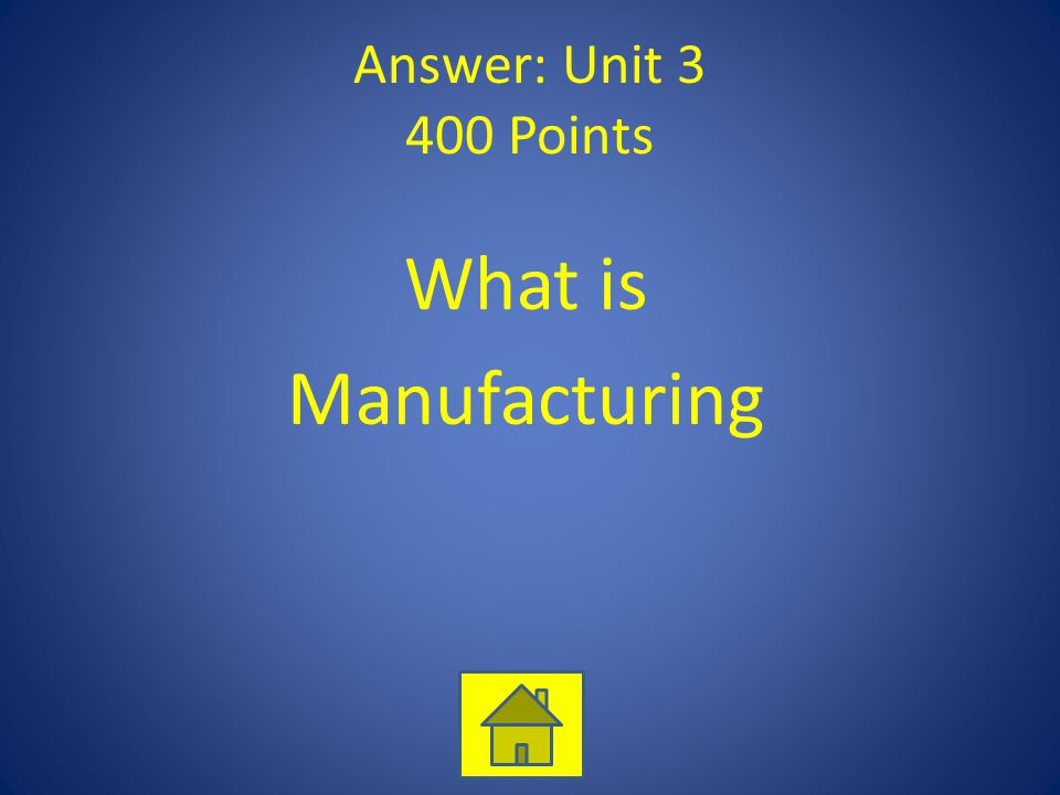 Answer: Unit 3 400 Points What is Manufacturing