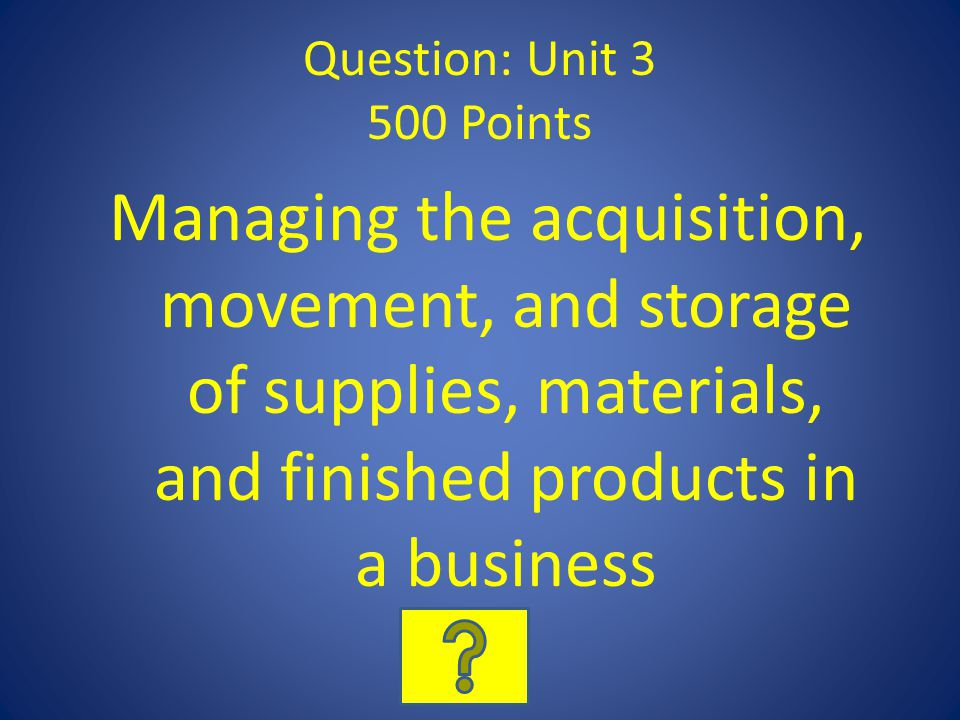 Question: Unit 3 500 Points Managing the acquisition, movement, and storage of supplies, materials, and finished products in a business.