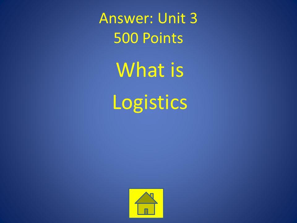 Answer: Unit 3 500 Points What is Logistics