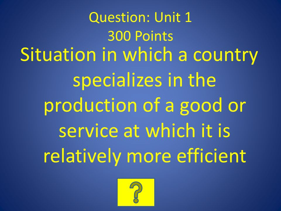 Question: Unit 1 300 Points Situation in which a country specializes in the production of a good or service at which it is relatively more efficient.