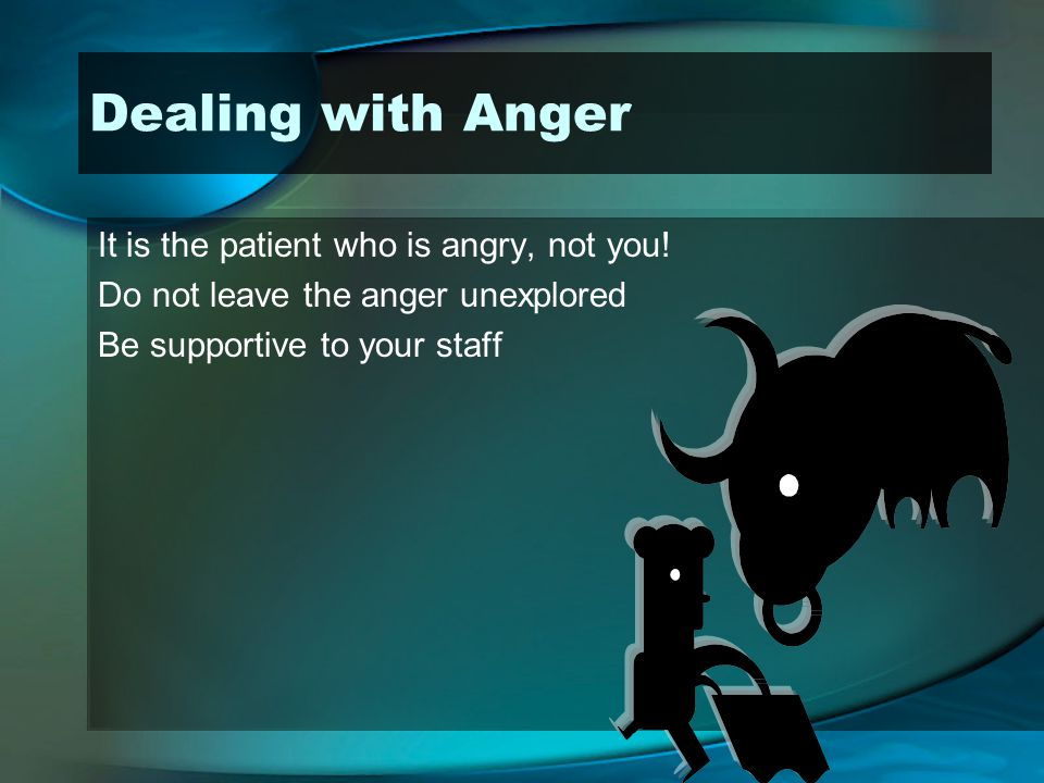 Dealing with Anger It is the patient who is angry, not you!