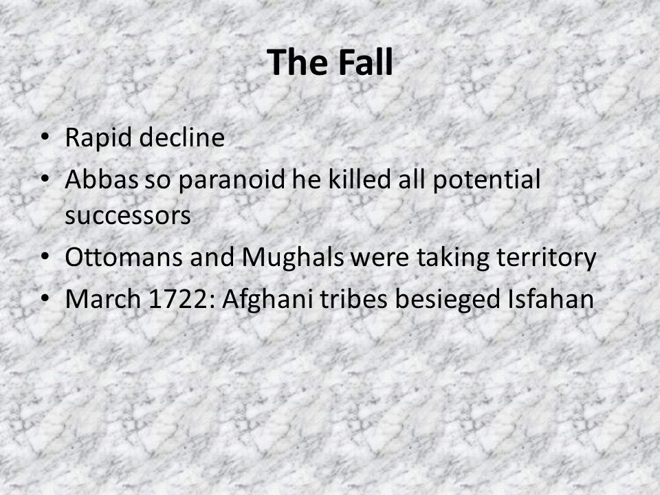 The Fall Rapid decline. Abbas so paranoid he killed all potential successors. Ottomans and Mughals were taking territory.
