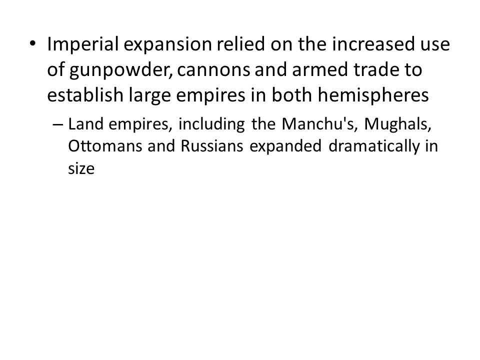 Imperial expansion relied on the increased use of gunpowder, cannons and armed trade to establish large empires in both hemispheres
