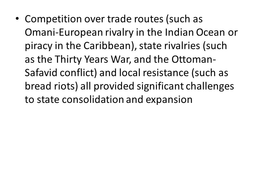 Competition over trade routes (such as Omani-European rivalry in the Indian Ocean or piracy in the Caribbean), state rivalries (such as the Thirty Years War, and the Ottoman-Safavid conflict) and local resistance (such as bread riots) all provided significant challenges to state consolidation and expansion