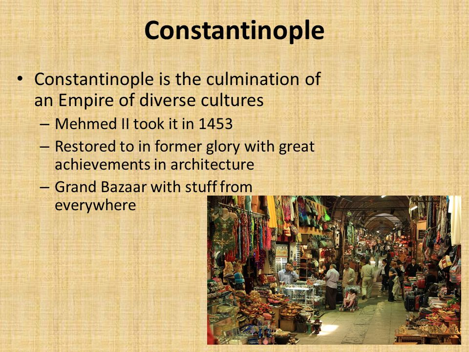 Constantinople Constantinople is the culmination of an Empire of diverse cultures. Mehmed II took it in 1453.