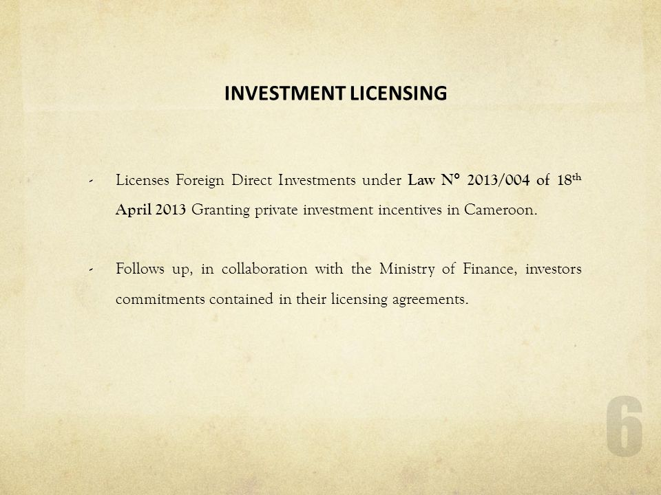 INVESTMENT LICENSING Licenses Foreign Direct Investments under Law N° 2013/004 of 18th April 2013 Granting private investment incentives in Cameroon.