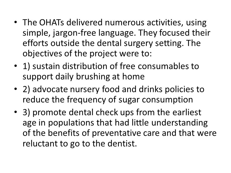 The OHATs delivered numerous activities, using simple, jargon-free language. They focused their efforts outside the dental surgery setting. The objectives of the project were to: