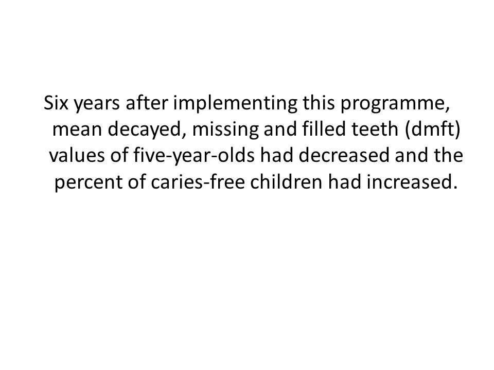 Six years after implementing this programme, mean decayed, missing and filled teeth (dmft) values of five-year-olds had decreased and the percent of caries-free children had increased.