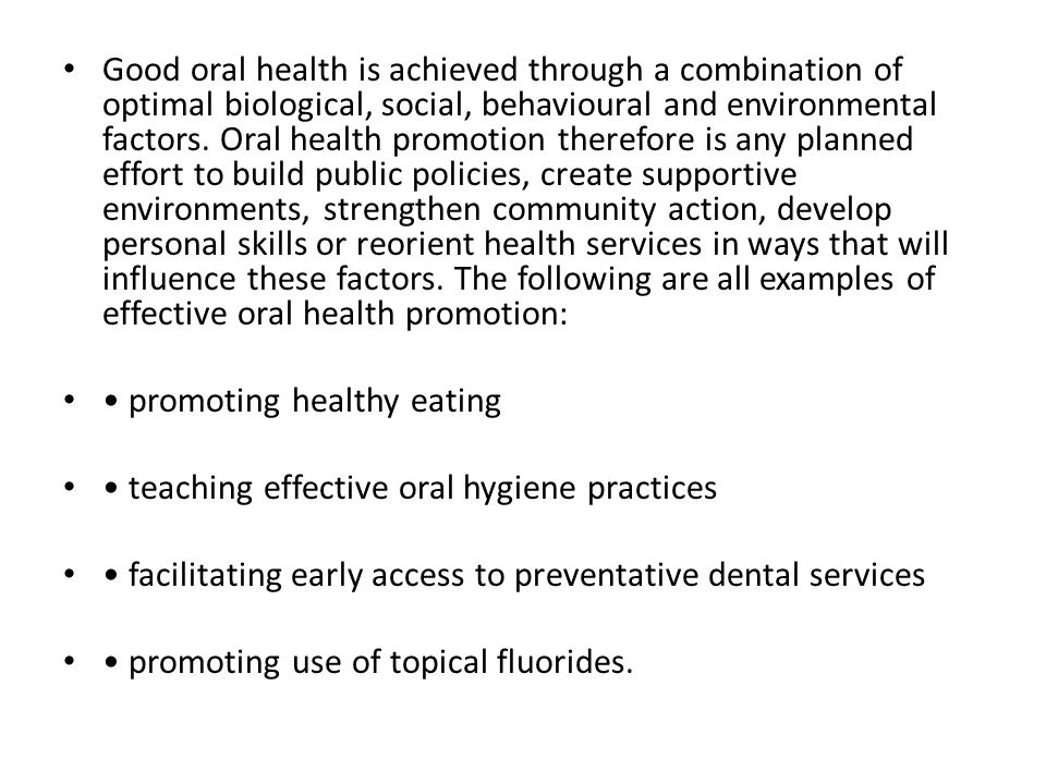 Good oral health is achieved through a combination of optimal biological, social, behavioural and environmental factors. Oral health promotion therefore is any planned effort to build public policies, create supportive environments, strengthen community action, develop personal skills or reorient health services in ways that will influence these factors. The following are all examples of effective oral health promotion: