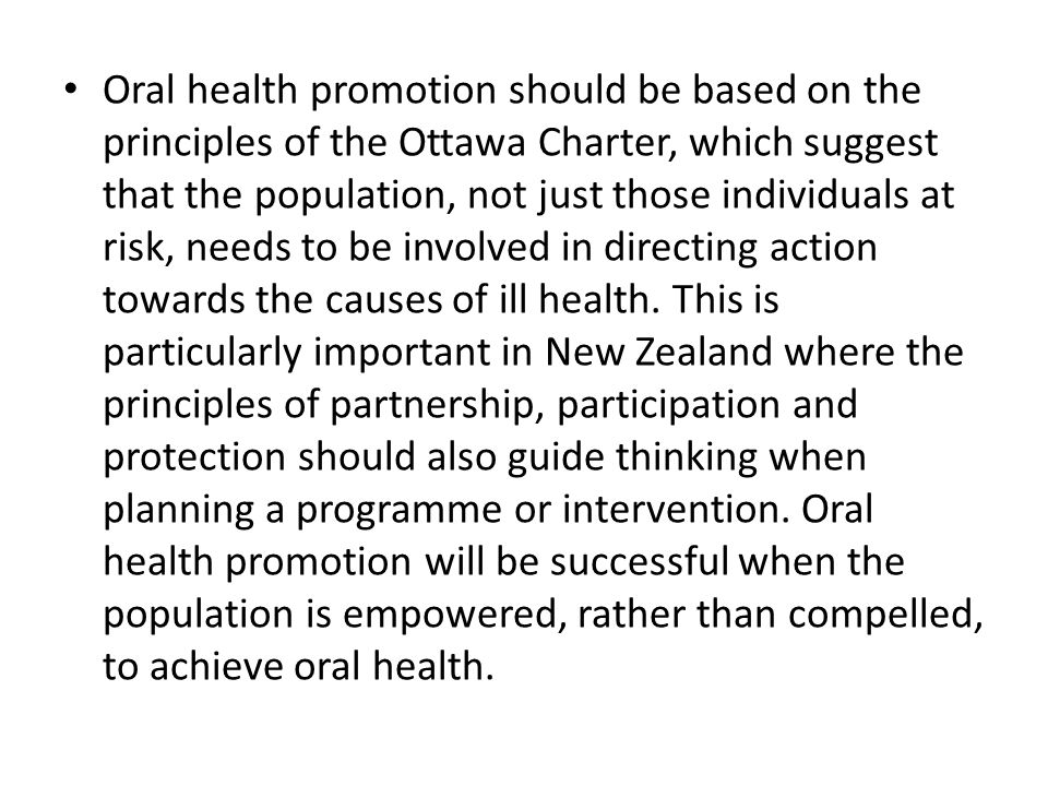 Oral health promotion should be based on the principles of the Ottawa Charter, which suggest that the population, not just those individuals at risk, needs to be involved in directing action towards the causes of ill health.