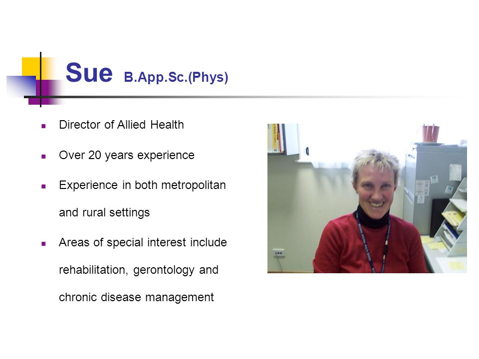 Sue B.App.Sc.(Phys) Director of Allied Health Over 20 years experience