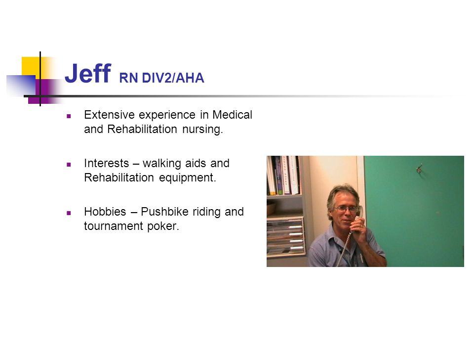 Jeff RN DIV2/AHA Extensive experience in Medical and Rehabilitation nursing. Interests – walking aids and Rehabilitation equipment.