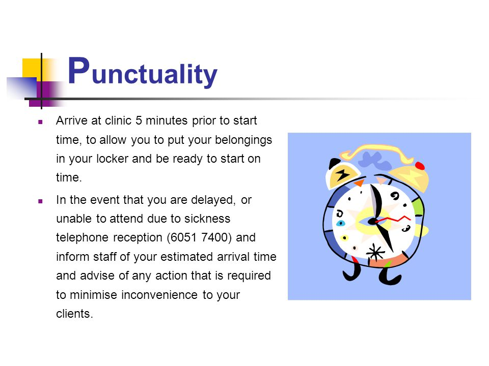Punctuality Arrive at clinic 5 minutes prior to start time, to allow you to put your belongings in your locker and be ready to start on time.