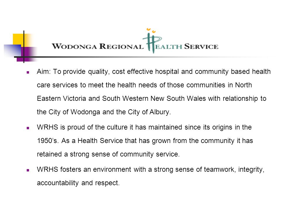Aim: To provide quality, cost effective hospital and community based health care services to meet the health needs of those communities in North Eastern Victoria and South Western New South Wales with relationship to the City of Wodonga and the City of Albury.