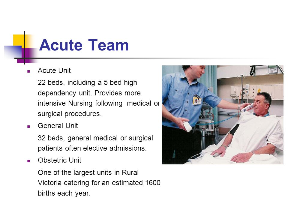 Acute Team Acute Unit. 22 beds, including a 5 bed high dependency unit. Provides more intensive Nursing following medical or surgical procedures.