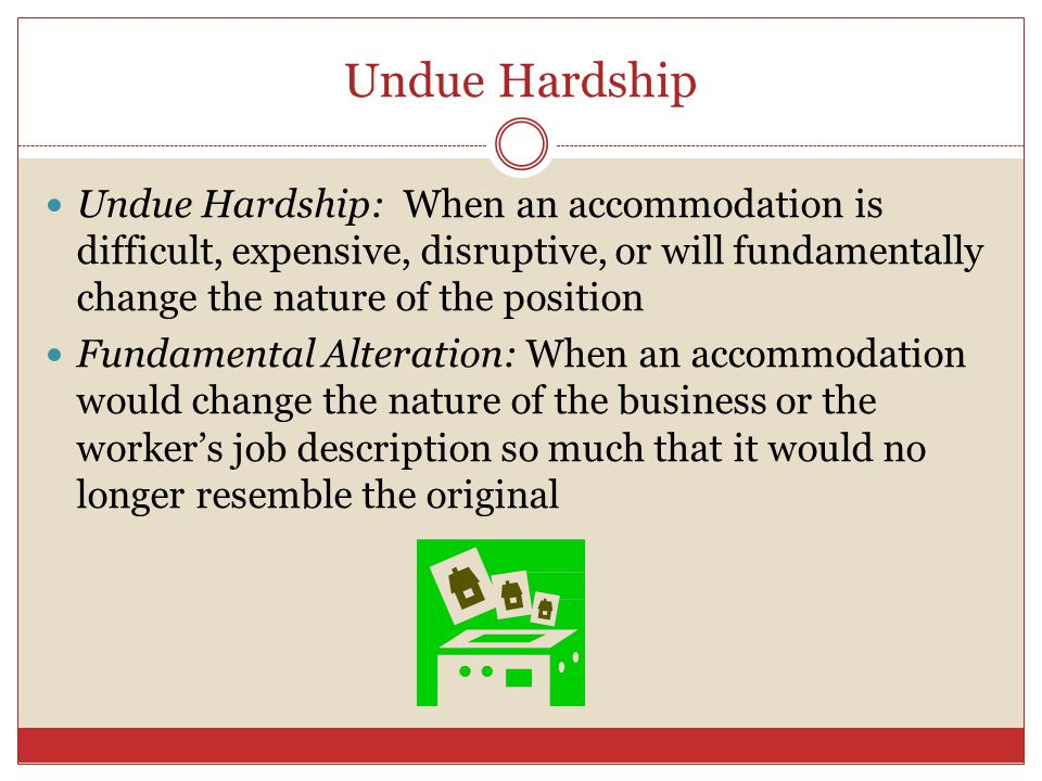 Undue Hardship Undue Hardship: When an accommodation is difficult, expensive, disruptive, or will fundamentally change the nature of the position.