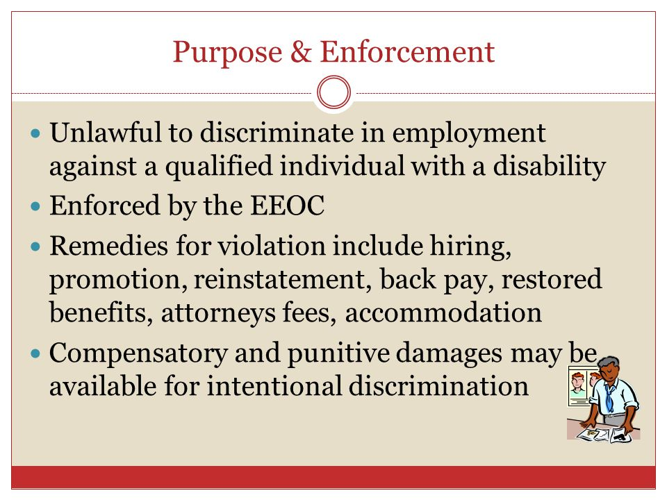 Purpose & Enforcement Unlawful to discriminate in employment against a qualified individual with a disability.